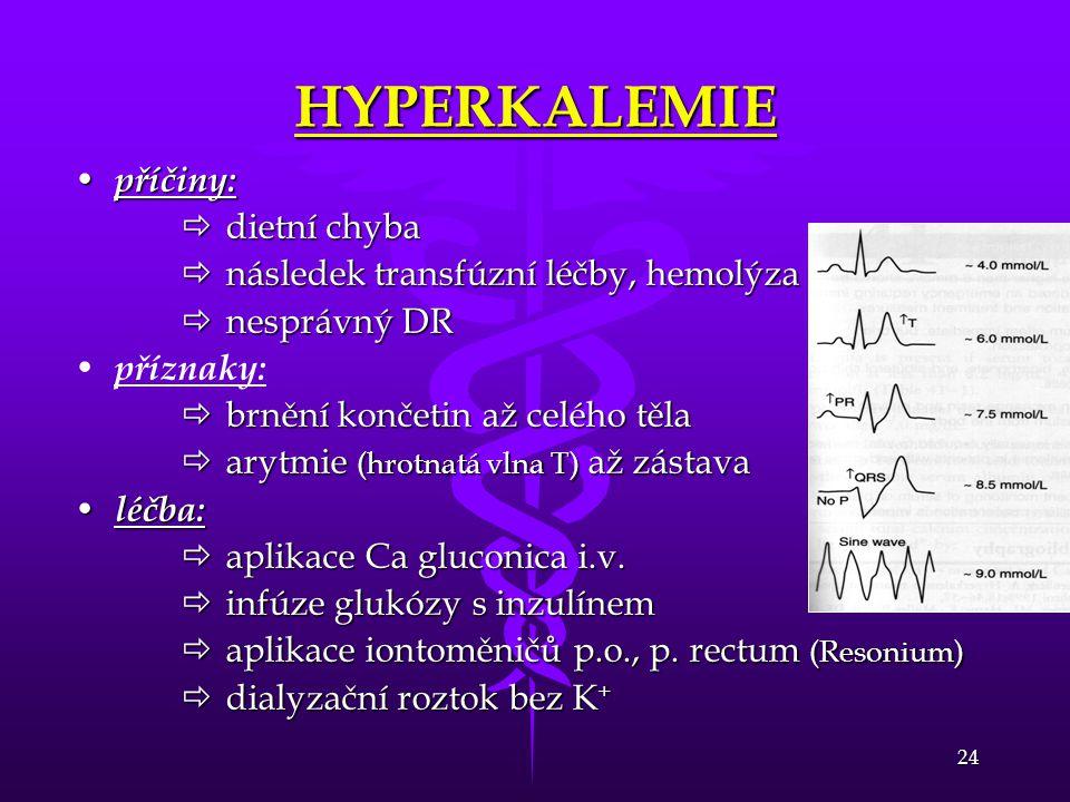 24 HYPERKALEMIE • příčiny:  dietní chyba  následek transfúzní léčby, hemolýza  nesprávný DR • • příznaky:  brnění končetin až celého těla  arytmi