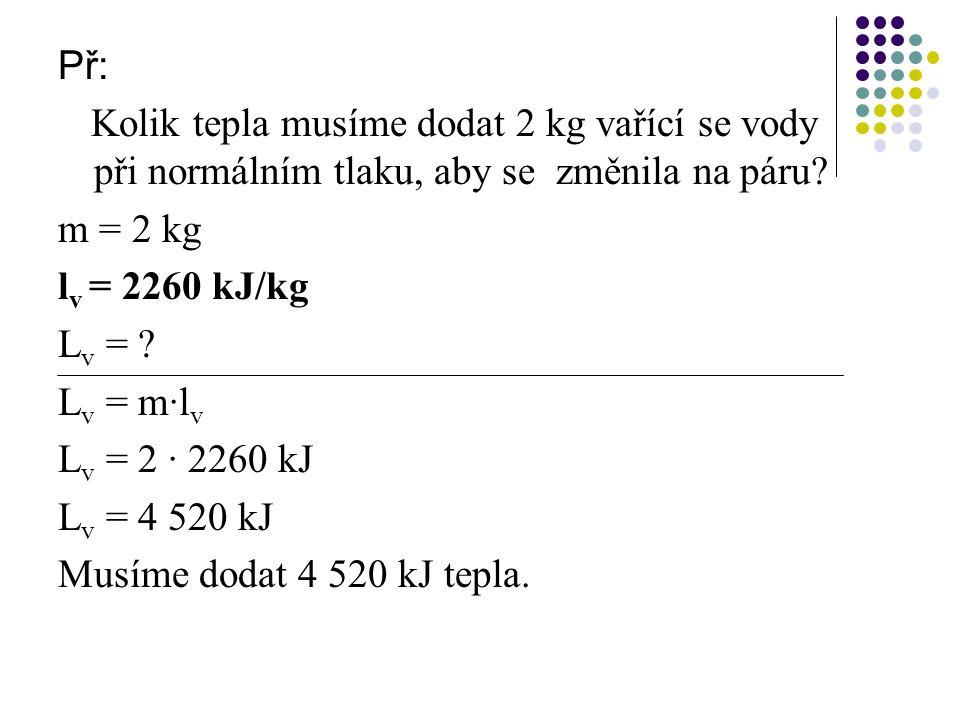 Př: Kolik tepla musíme dodat 2 kg vařící se vody při normálním tlaku, aby se změnila na páru? m = 2 kg l v = 2260 kJ/kg L v = ? L v = m∙l v L v = 2 ∙