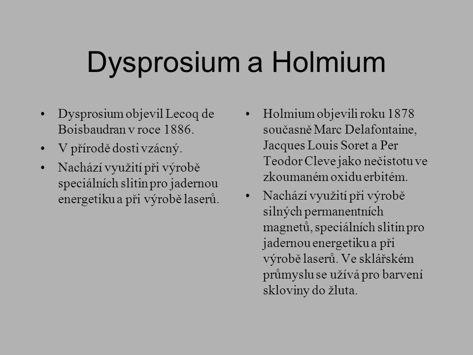 Dysprosium a Holmium •Dysprosium objevil Lecoq de Boisbaudran v roce 1886. •V přírodě dosti vzácný. •Nachází využití při výrobě speciálních slitin pro