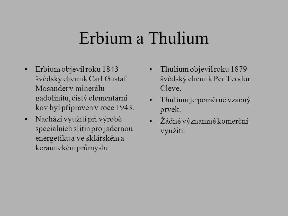 Erbium a Thulium •Erbium objevil roku 1843 švédský chemik Carl Gustaf Mosander v minerálu gadolinitu, čistý elementární kov byl připraven v roce 1943.