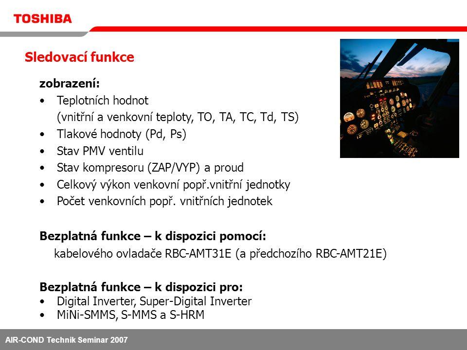 AIR-COND Technik Seminar 2007 Sledovací funkce zobrazení: •Teplotních hodnot (vnitřní a venkovní teploty, TO, TA, TC, Td, TS) •Tlakové hodnoty (Pd, Ps) •Stav PMV ventilu •Stav kompresoru (ZAP/VYP) a proud •Celkový výkon venkovní popř.vnitřní jednotky •Počet venkovních popř.
