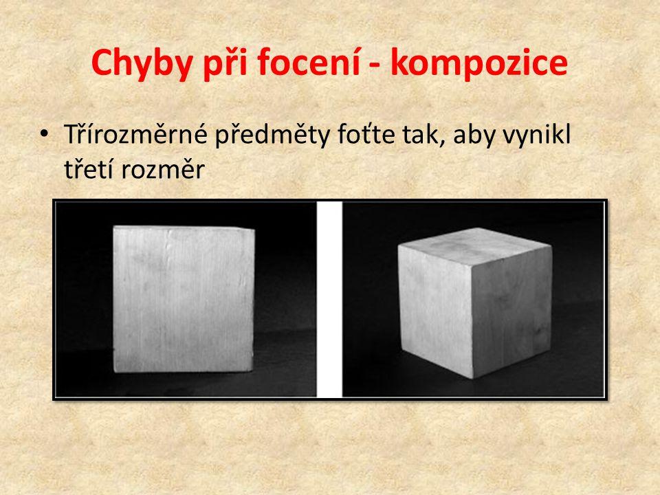 Chyby při focení - kompozice • Třírozměrné předměty foťte tak, aby vynikl třetí rozměr