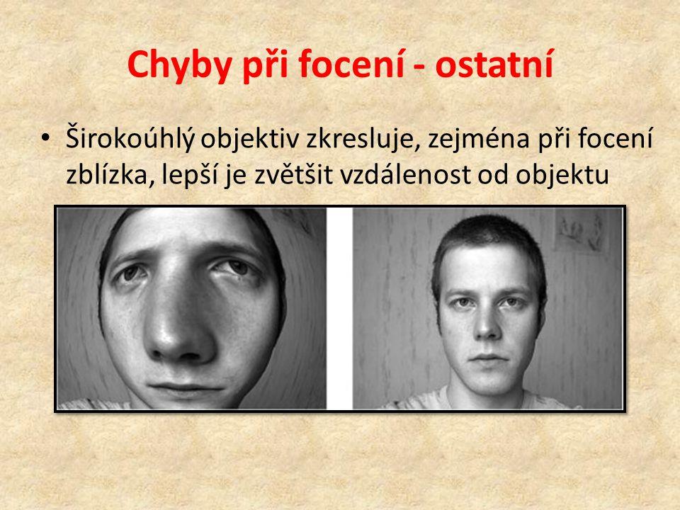 Chyby při focení - ostatní • Širokoúhlý objektiv zkresluje, zejména při focení zblízka, lepší je zvětšit vzdálenost od objektu