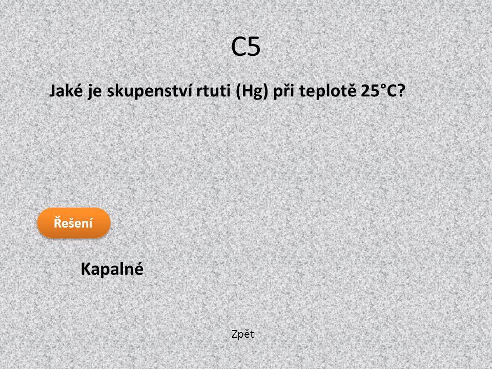 Zpět C5 Kapalné Jaké je skupenství rtuti (Hg) při teplotě 25°C? Řešení