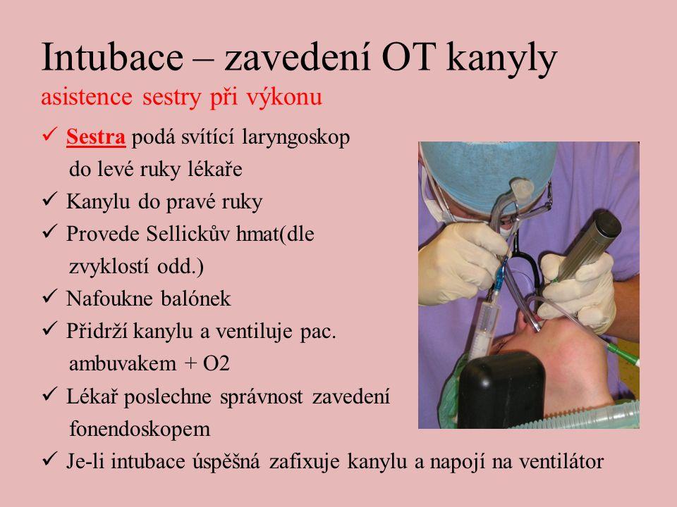 Intubace – zavedení OT kanyly asistence sestry při výkonu  Sestra podá svítící laryngoskop do levé ruky lékaře  Kanylu do pravé ruky  Provede Sellickův hmat(dle zvyklostí odd.)  Nafoukne balónek  Přidrží kanylu a ventiluje pac.