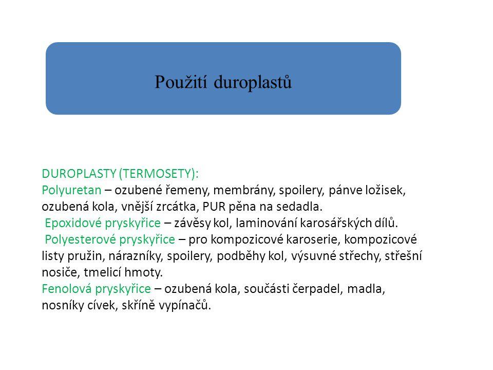 Použití duroplastů DUROPLASTY (TERMOSETY): Polyuretan – ozubené řemeny, membrány, spoilery, pánve ložisek, ozubená kola, vnější zrcátka, PUR pěna na s
