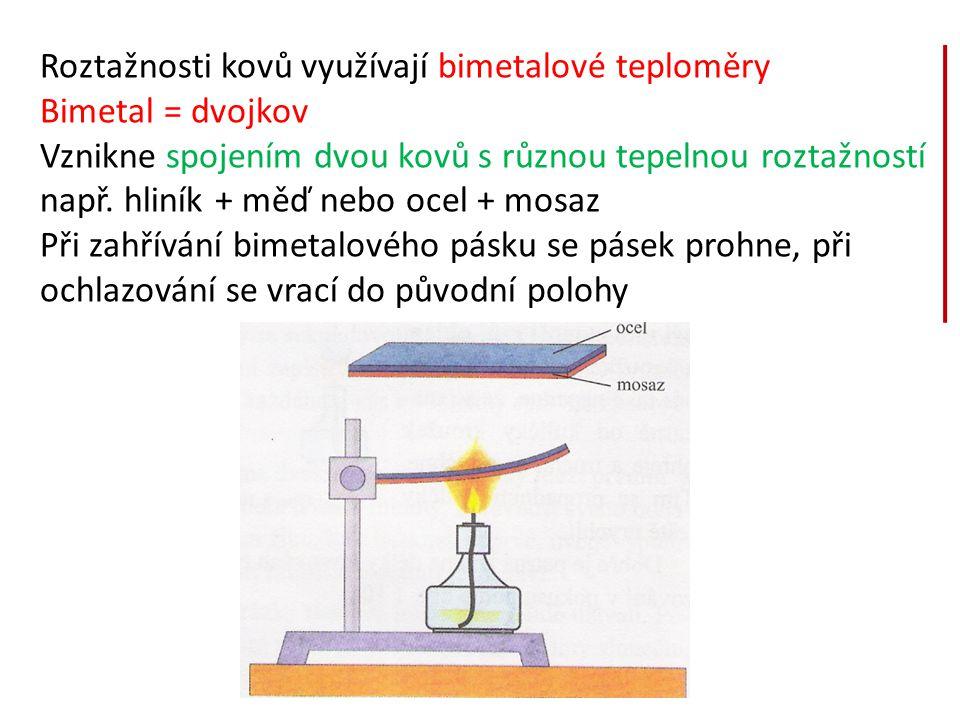 Roztažnosti kovů využívají bimetalové teploměry Bimetal = dvojkov Vznikne spojením dvou kovů s různou tepelnou roztažností např. hliník + měď nebo oce