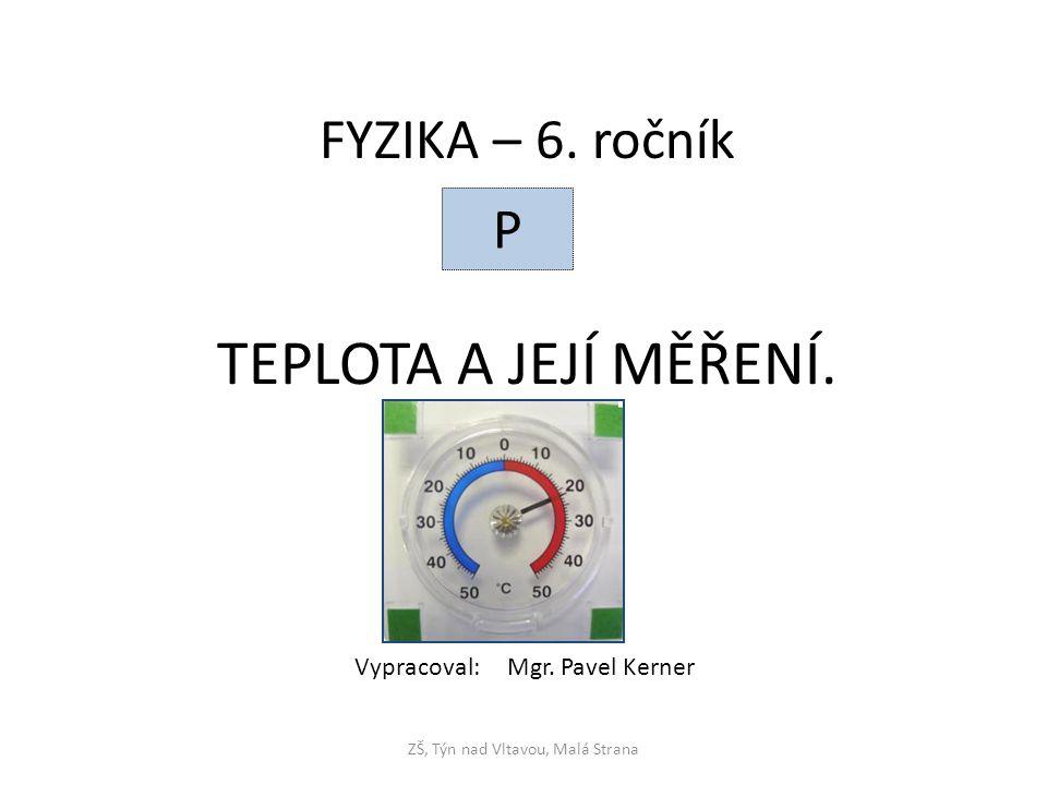 TEPLOTA A JEJÍ MĚŘENÍ. ZŠ, Týn nad Vltavou, Malá Strana FYZIKA – 6. ročník P Vypracoval: Mgr. Pavel Kerner