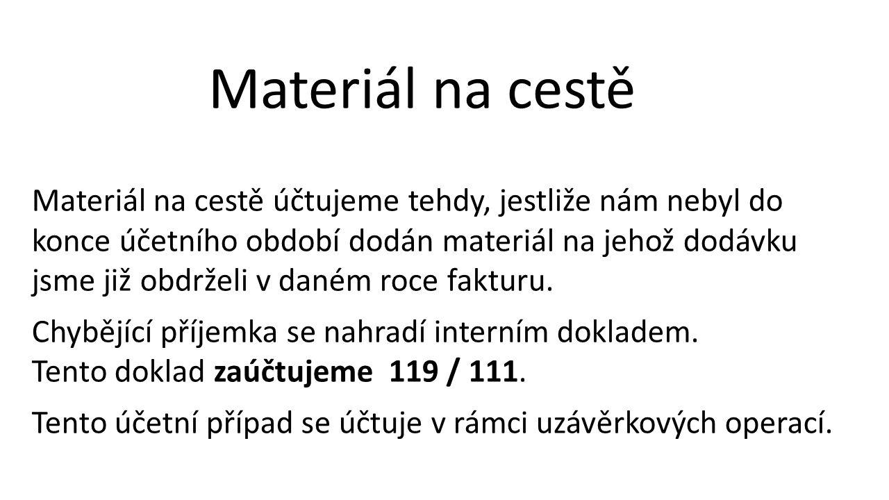 Materiál na cestě Materiál na cestě účtujeme tehdy, jestliže nám nebyl do konce účetního období dodán materiál na jehož dodávku jsme již obdrželi v daném roce fakturu.