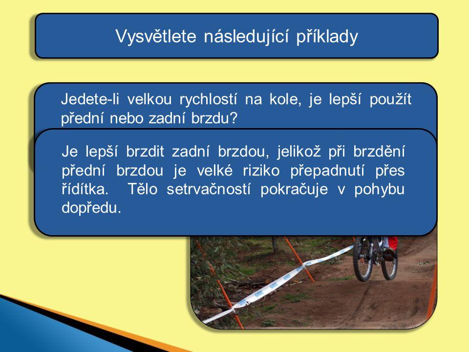 Vysvětlete následující příklady Je lepší brzdit zadní brzdou, jelikož při brzdění přední brzdou je velké riziko přepadnutí přes řídítka. Tělo setrvačn