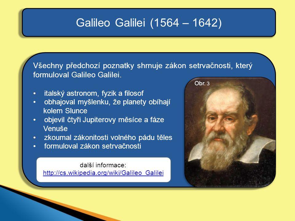 Galileo Galilei (1564 – 1642) Všechny předchozí poznatky shrnuje zákon setrvačnosti, který formuloval Galileo Galilei. •italský astronom, fyzik a filo