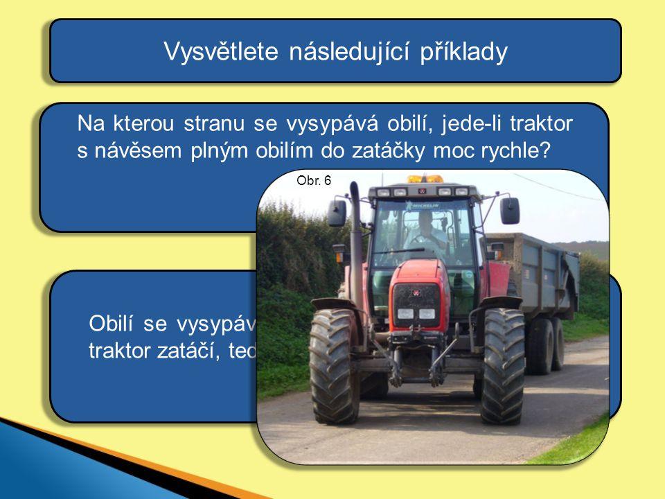 Obilí se vysypává vždy na opačnou stranu, než traktor zatáčí, tedy na vnější stranu zatáčky. Vysvětlete následující příklady