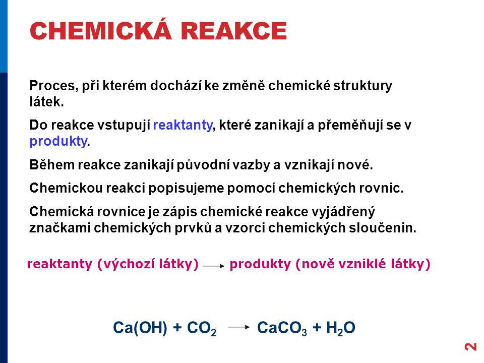 CHEMICKÁ REAKCE 2 Proces, při kterém dochází ke změně chemické struktury látek. Do reakce vstupují reaktanty, které zanikají a přeměňují se v produkty