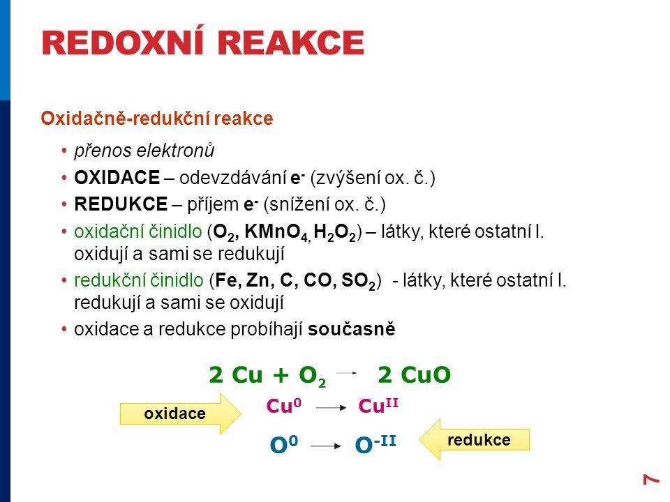 O 0 O -II Cu 0 Cu II REDOXNÍ REAKCE 7 Oxidačně-redukční reakce •přenos elektronů •OXIDACE – odevzdávání e - (zvýšení ox. č.) •REDUKCE – příjem e - (sn