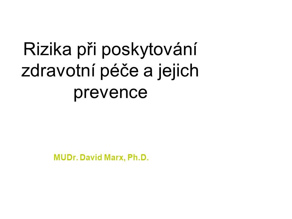 Rizika při poskytování zdravotní péče a jejich prevence MUDr. David Marx, Ph.D.