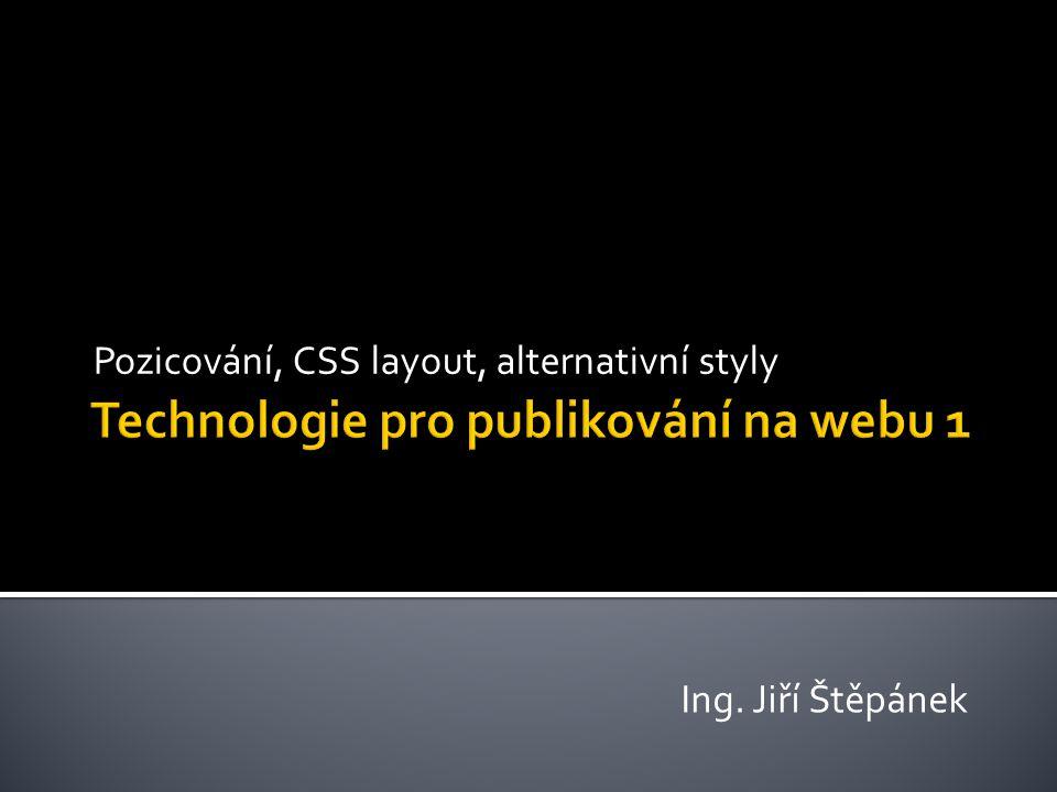 Pozicování, CSS layout, alternativní styly Ing. Jiří Štěpánek