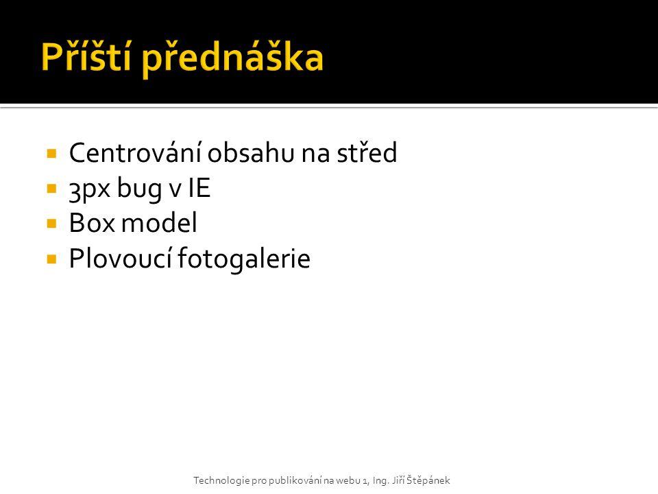  Centrování obsahu na střed  3px bug v IE  Box model  Plovoucí fotogalerie Technologie pro publikování na webu 1, Ing. Jiří Štěpánek