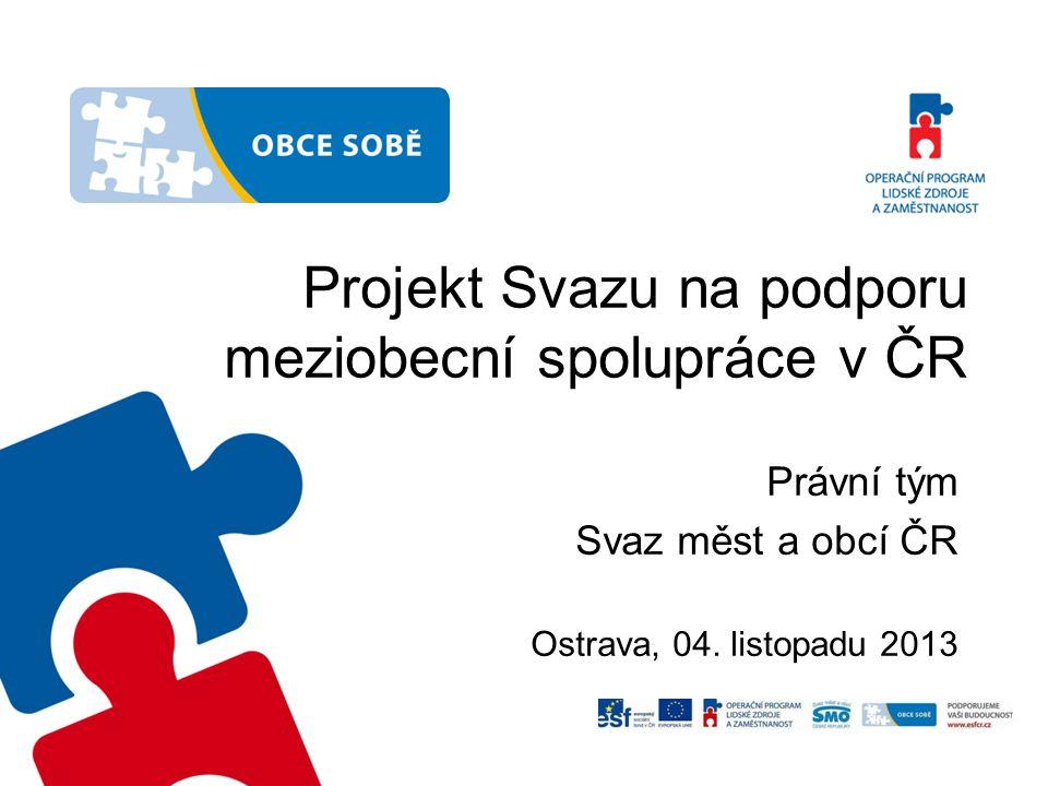 Projekt Svazu na podporu meziobecní spolupráce v ČR Právní tým Svaz měst a obcí ČR Ostrava, 04. listopadu 2013