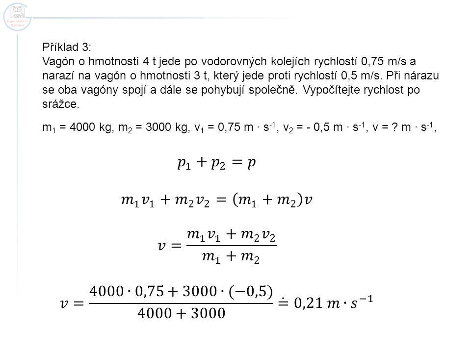 Příklad 3: Vagón o hmotnosti 4 t jede po vodorovných kolejích rychlostí 0,75 m/s a narazí na vagón o hmotnosti 3 t, který jede proti rychlostí 0,5 m/s