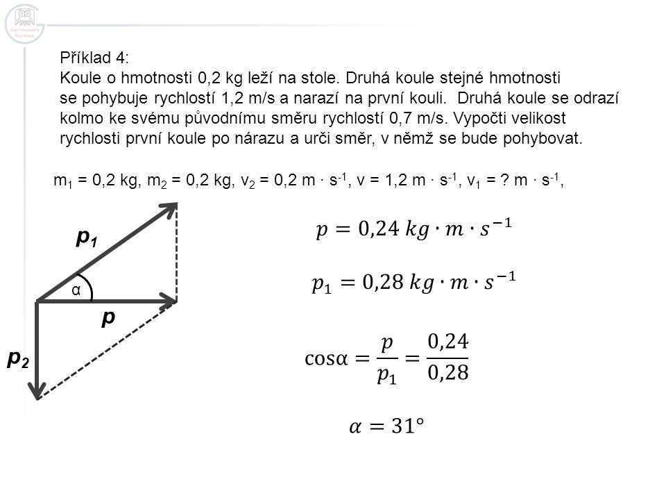 Příklad 4: Koule o hmotnosti 0,2 kg leží na stole. Druhá koule stejné hmotnosti se pohybuje rychlostí 1,2 m/s a narazí na první kouli. Druhá koule se