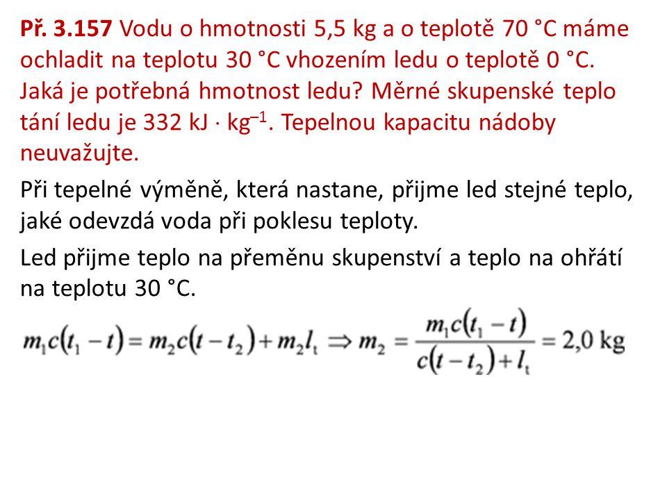 Př. 3.157 Vodu o hmotnosti 5,5 kg a o teplotě 70 °C máme ochladit na teplotu 30 °C vhozením ledu o teplotě 0 °C. Jaká je potřebná hmotnost ledu? Měrné