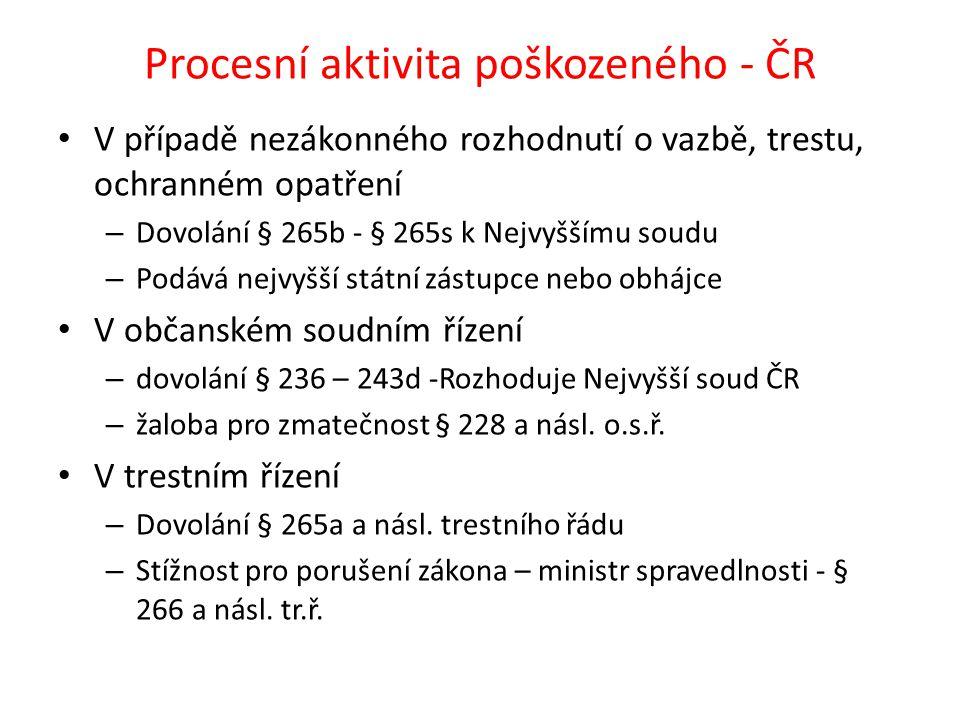 Procesní aktivita poškozeného - ČR • V případě nezákonného rozhodnutí o vazbě, trestu, ochranném opatření – Dovolání § 265b - § 265s k Nejvyššímu soud