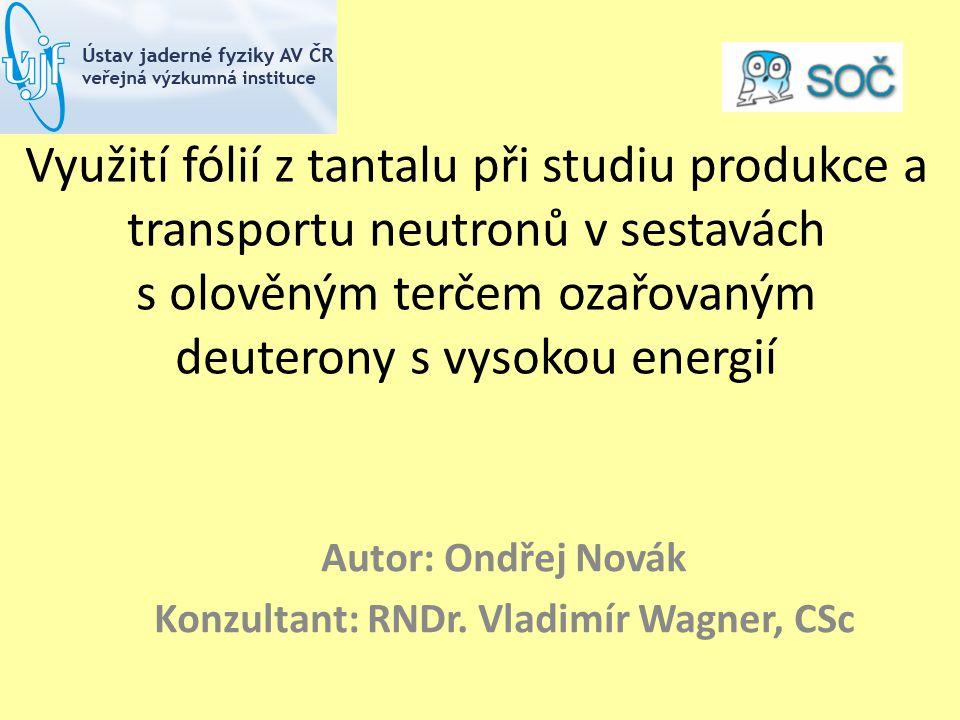 Využití fólií z tantalu při studiu produkce a transportu neutronů v sestavách s olověným terčem ozařovaným deuterony s vysokou energií Autor: Ondřej Novák Konzultant: RNDr.