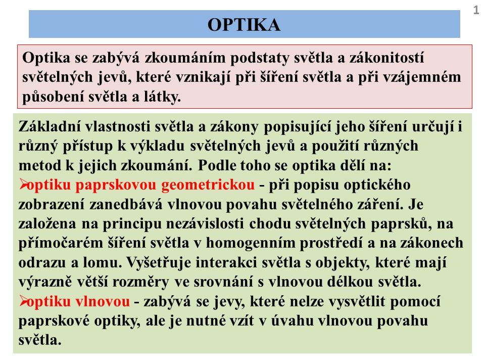 OPTIKA 1 Optika se zabývá zkoumáním podstaty světla a zákonitostí světelných jevů, které vznikají při šíření světla a při vzájemném působení světla a