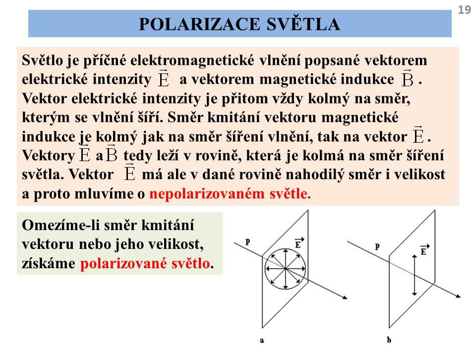 19 POLARIZACE SVĚTLA Světlo je příčné elektromagnetické vlnění popsané vektorem elektrické intenzity a vektorem magnetické indukce. Vektor elektrické