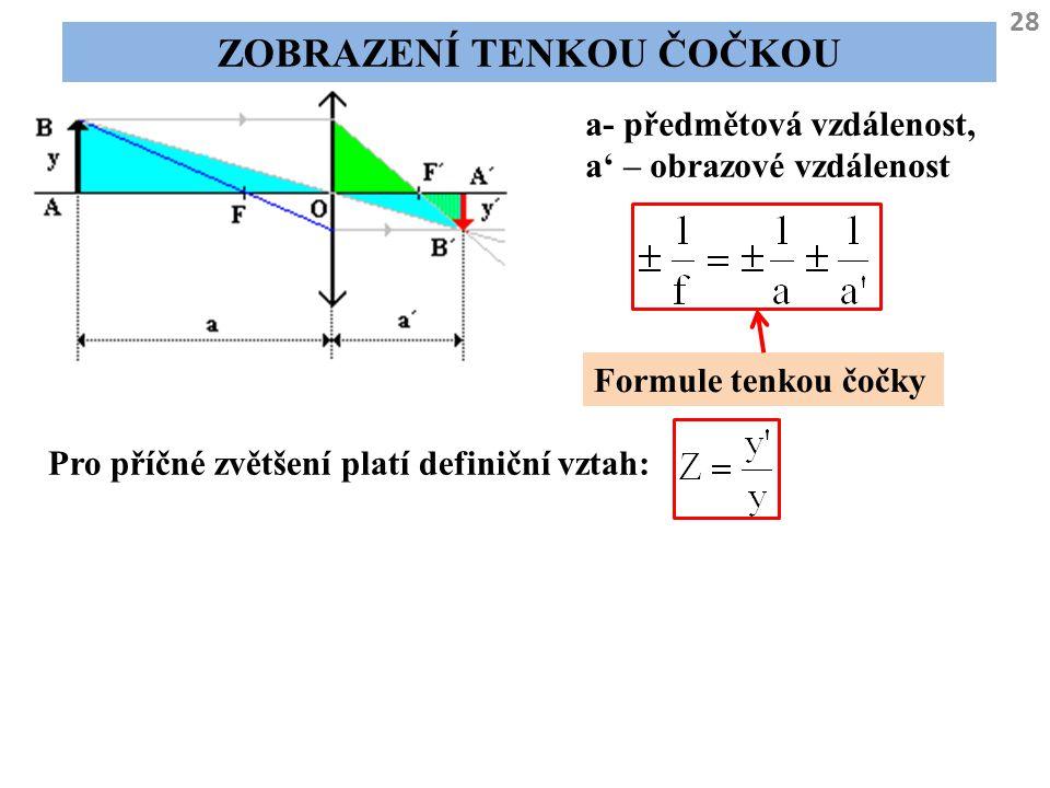 28 ZOBRAZENÍ TENKOU ČOČKOU a- předmětová vzdálenost, a' – obrazové vzdálenost Formule tenkou čočky Pro příčné zvětšení platí definiční vztah: