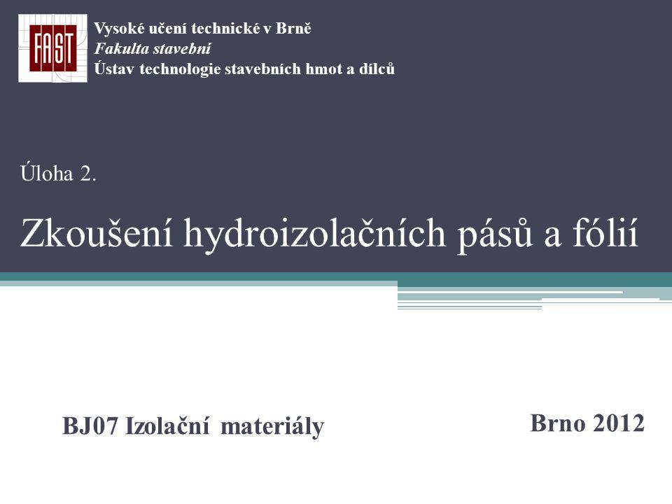 Úloha 2. Zkoušení hydroizolačních pásů a fólií Brno 2012 BJ07 Izolační materiály Vysoké učení technické v Brně Fakulta stavební Ústav technologie stav