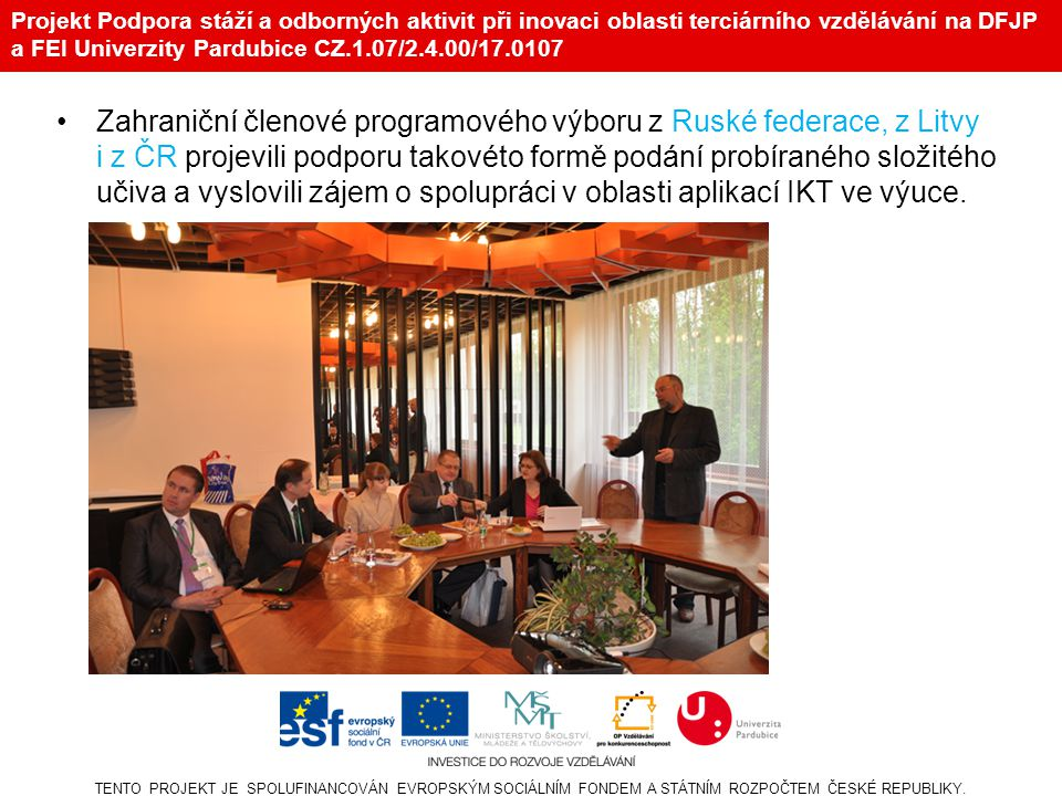 Projekt Podpora stáží a odborných aktivit při inovaci oblasti terciárního vzdělávání na DFJP a FEI Univerzity Pardubice CZ.1.07/2.4.00/17.0107 •Zahraniční členové programového výboru z Ruské federace, z Litvy i z ČR projevili podporu takovéto formě podání probíraného složitého učiva a vyslovili zájem o spolupráci v oblasti aplikací IKT ve výuce.