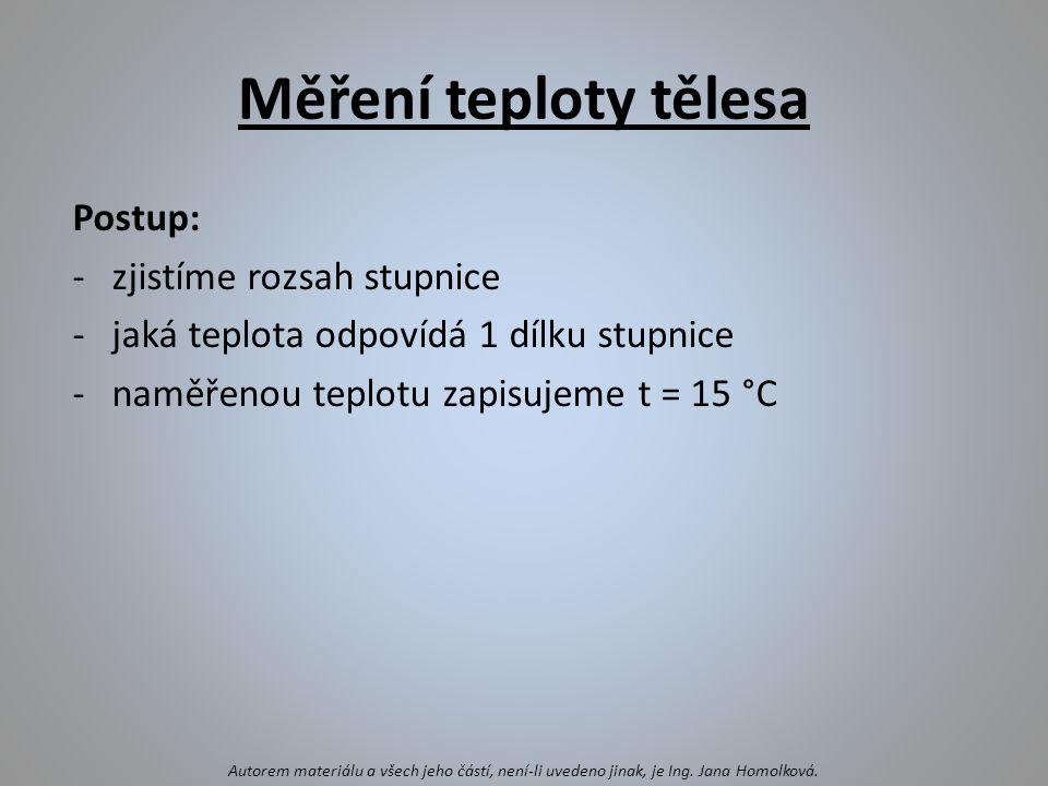 Měření teploty tělesa Postup: -zjistíme rozsah stupnice -jaká teplota odpovídá 1 dílku stupnice -naměřenou teplotu zapisujeme t = 15 °C Autorem materiálu a všech jeho částí, není-li uvedeno jinak, je Ing.