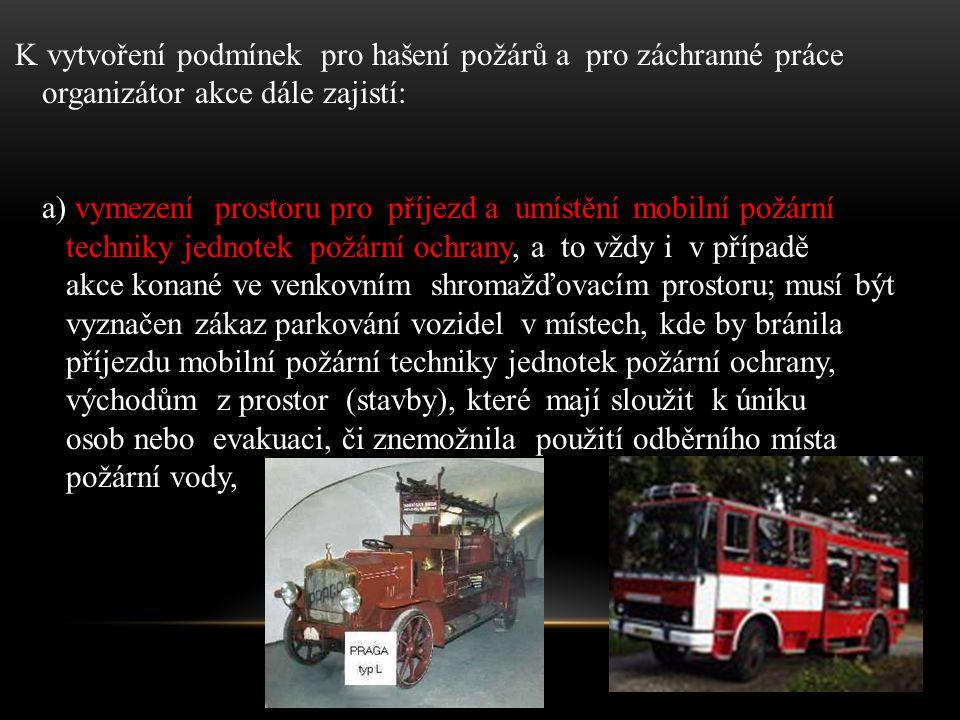 K vytvoření podmínek pro hašení požárů a pro záchranné práce organizátor akce dále zajistí: a) vymezení prostoru pro příjezd a umístění mobilní požární techniky jednotek požární ochrany, a to vždy i v případě akce konané ve venkovním shromažďovacím prostoru; musí být vyznačen zákaz parkování vozidel v místech, kde by bránila příjezdu mobilní požární techniky jednotek požární ochrany, východům z prostor (stavby), které mají sloužit k úniku osob nebo evakuaci, či znemožnila použití odběrního místa požární vody,