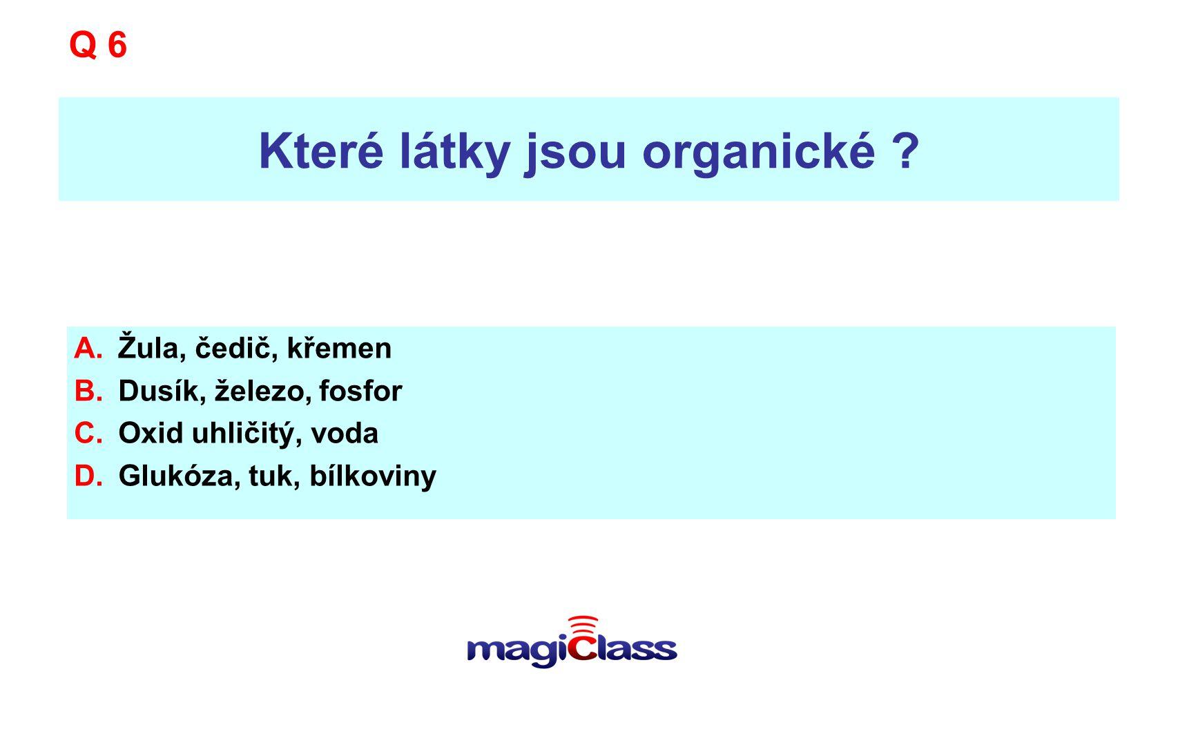 Které látky jsou organické ? A.Žula, čedič, křemen B.Dusík, železo, fosfor C.Oxid uhličitý, voda D.Glukóza, tuk, bílkoviny Q 6