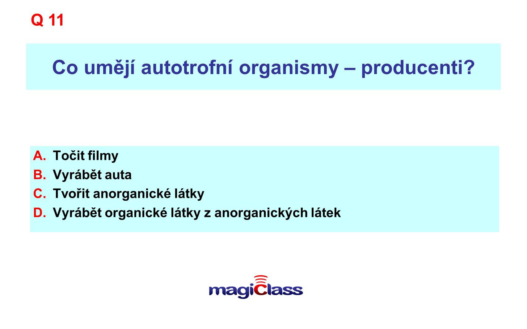 Co umějí autotrofní organismy – producenti? A.Točit filmy B.Vyrábět auta C.Tvořit anorganické látky D.Vyrábět organické látky z anorganických látek Q