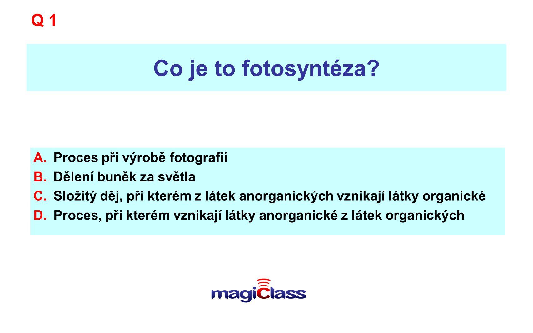 Co je to fotosyntéza? A.Proces při výrobě fotografií B.Dělení buněk za světla C.Složitý děj, při kterém z látek anorganických vznikají látky organické