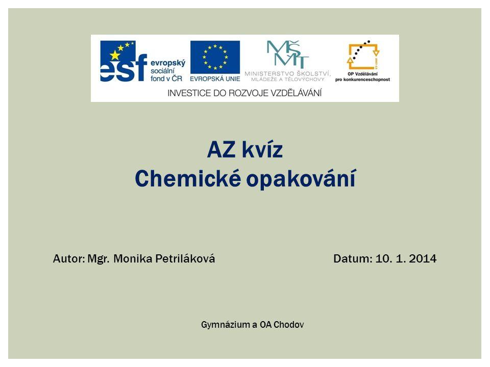 Gymnázium a obchodní akademie Chodov Smetanova 738, 357 35 Chodov Číslo projektu: CZ.1.07/1.5.00/34.0376 Šablona: OBCHE Pořadí šablony a sada: 19.OBCHE Materiál: VY_INOVACE_OBCHE.19 Vytvořený ve školním roce: 2013/2014 Téma: Chemické reakce, rychlost a rovnováha chemických reakcí Předmět a třída: Chemie - kvinta Anotace: Hra slouží k zopakování a upevňování daných kapitol Autor: Mgr.