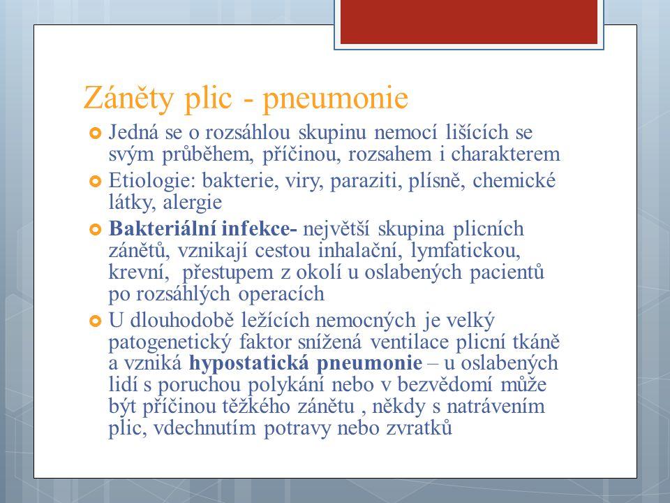 Záněty plic - pneumonie  Jedná se o rozsáhlou skupinu nemocí lišících se svým průběhem, příčinou, rozsahem i charakterem  Etiologie: bakterie, viry, paraziti, plísně, chemické látky, alergie  Bakteriální infekce- největší skupina plicních zánětů, vznikají cestou inhalační, lymfatickou, krevní, přestupem z okolí u oslabených pacientů po rozsáhlých operacích  U dlouhodobě ležících nemocných je velký patogenetický faktor snížená ventilace plicní tkáně a vzniká hypostatická pneumonie – u oslabených lidí s poruchou polykání nebo v bezvědomí může být příčinou těžkého zánětu, někdy s natrávením plic, vdechnutím potravy nebo zvratků