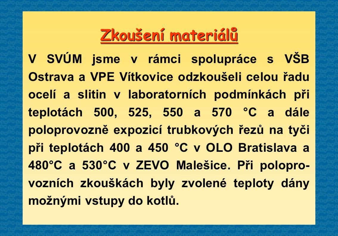 Zkoušení materiálů V SVÚM jsme v rámci spolupráce s VŠB Ostrava a VPE Vítkovice odzkoušeli celou řadu ocelí a slitin v laboratorních podmínkách při teplotách 500, 525, 550 a 570 °C a dále poloprovozně expozicí trubkových řezů na tyči při teplotách 400 a 450 °C v OLO Bratislava a 480°C a 530°C v ZEVO Malešice.