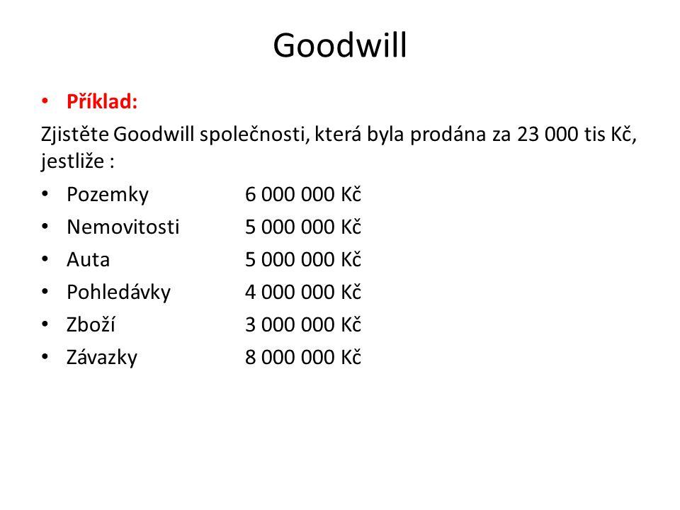 Goodwill • Příklad: Zjistěte Goodwill společnosti, která byla prodána za 23 000 tis Kč, jestliže : • Pozemky 6 000 000 Kč • Nemovitosti 5 000 000 Kč •