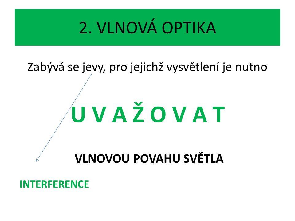 2. VLNOVÁ OPTIKA Zabývá se jevy, pro jejichž vysvětlení je nutno U V A Ž O V A T VLNOVOU POVAHU SVĚTLA INTERFERENCE