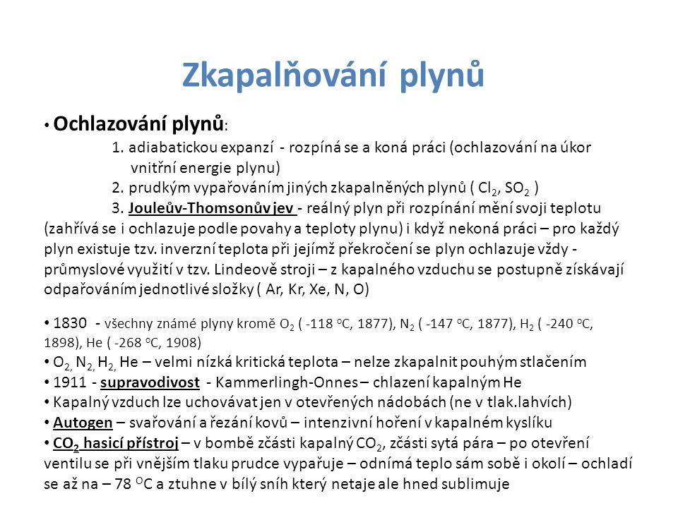 Zkapalňování plynů • Ochlazování plynů : 1. adiabatickou expanzí - rozpíná se a koná práci (ochlazování na úkor vnitřní energie plynu) 2. prudkým vypa