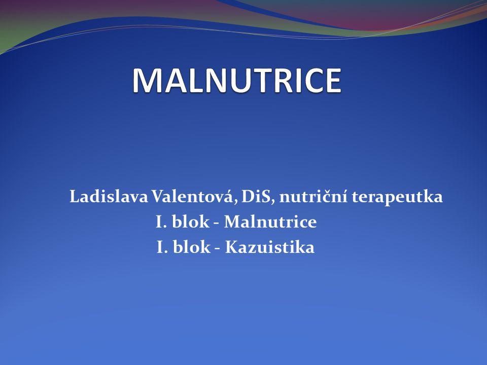 Ladislava Valentová, DiS, nutriční terapeutka I. blok - Malnutrice I. blok - Kazuistika