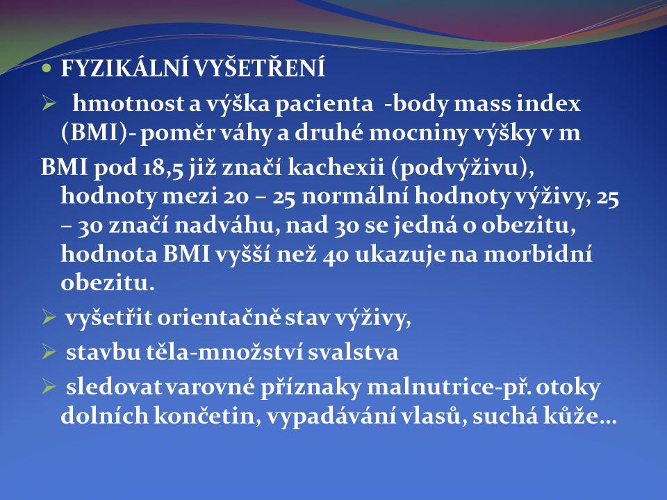  FYZIKÁLNÍ VYŠETŘENÍ  hmotnost a výška pacienta -body mass index (BMI)- poměr váhy a druhé mocniny výšky v m BMI pod 18,5 již značí kachexii (podvýž