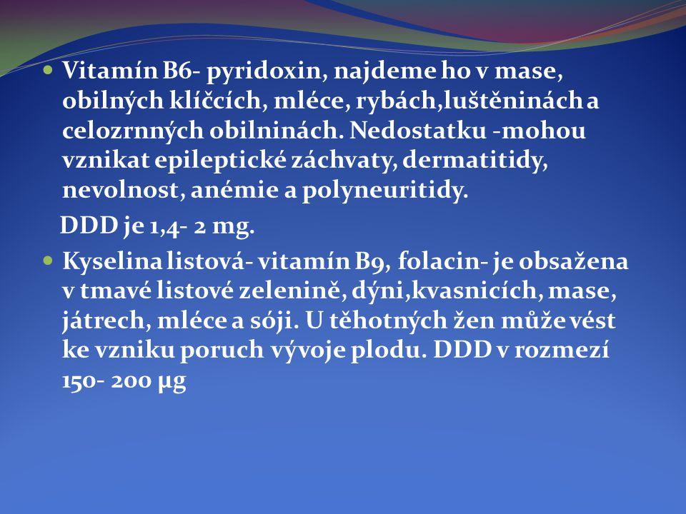  Vitamín B6- pyridoxin, najdeme ho v mase, obilných klíčcích, mléce, rybách,luštěninách a celozrnných obilninách. Nedostatku -mohou vznikat epileptic