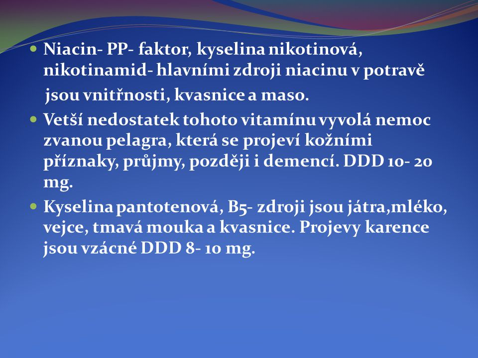  Niacin- PP- faktor, kyselina nikotinová, nikotinamid- hlavními zdroji niacinu v potravě jsou vnitřnosti, kvasnice a maso.  Vetší nedostatek tohoto