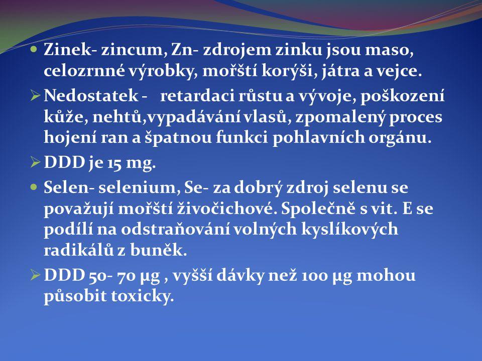  Zinek- zincum, Zn- zdrojem zinku jsou maso, celozrnné výrobky, mořští korýši, játra a vejce.  Nedostatek - retardaci růstu a vývoje, poškození kůže