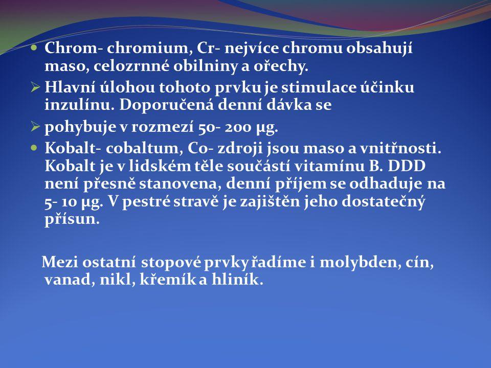  Chrom- chromium, Cr- nejvíce chromu obsahují maso, celozrnné obilniny a ořechy.  Hlavní úlohou tohoto prvku je stimulace účinku inzulínu. Doporučen