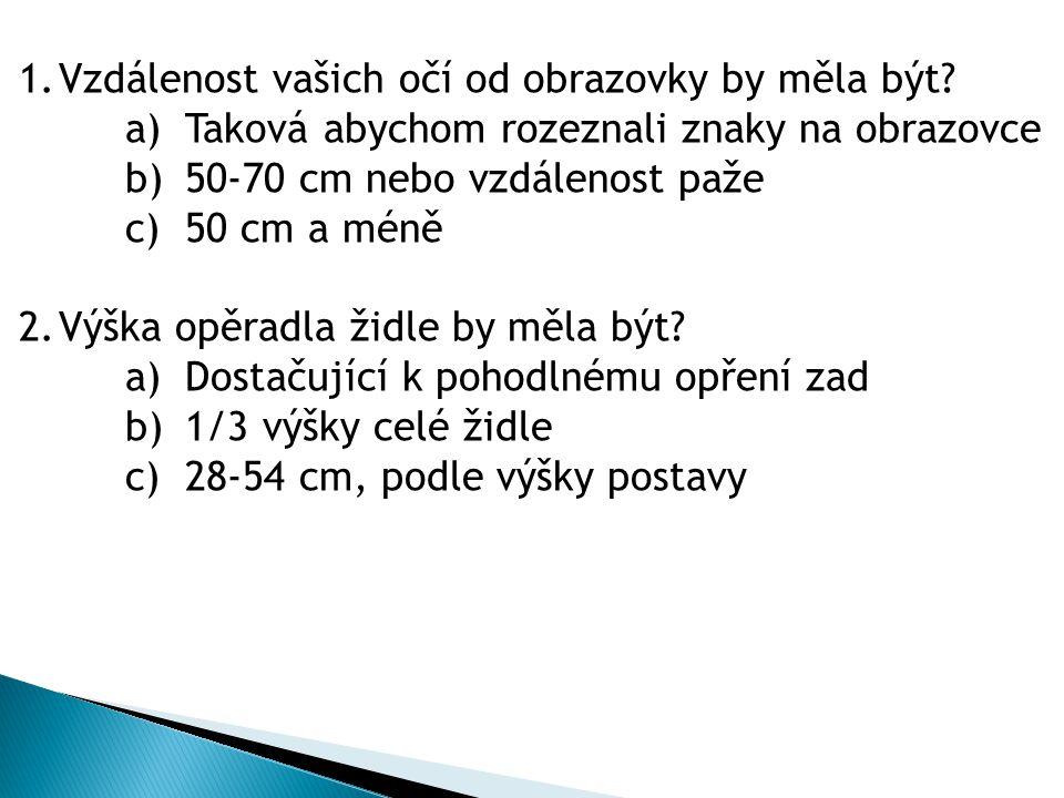 1.Vzdálenost vašich očí od obrazovky by měla být? a)Taková abychom rozeznali znaky na obrazovce b)50-70 cm nebo vzdálenost paže c)50 cm a méně 2.Výška